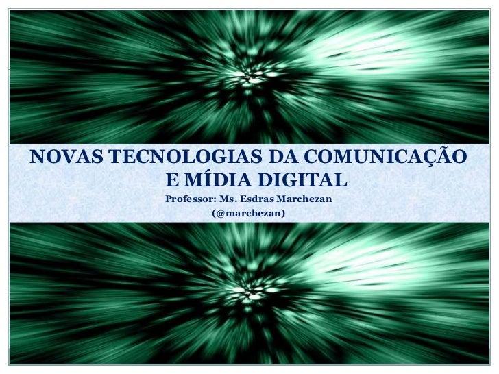 NOVAS TECNOLOGIAS DA COMUNICAÇÃO E MÍDIA DIGITAL<br />Professor: Ms. Esdras Marchezan<br />(@marchezan)<br />