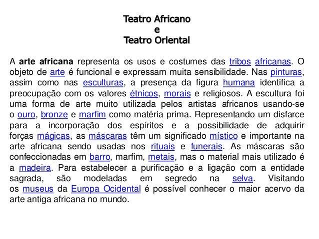 Teatro Africano e Teatro Oriental A arte africana representa os usos e costumes das tribos africanas. O objeto de arte é f...