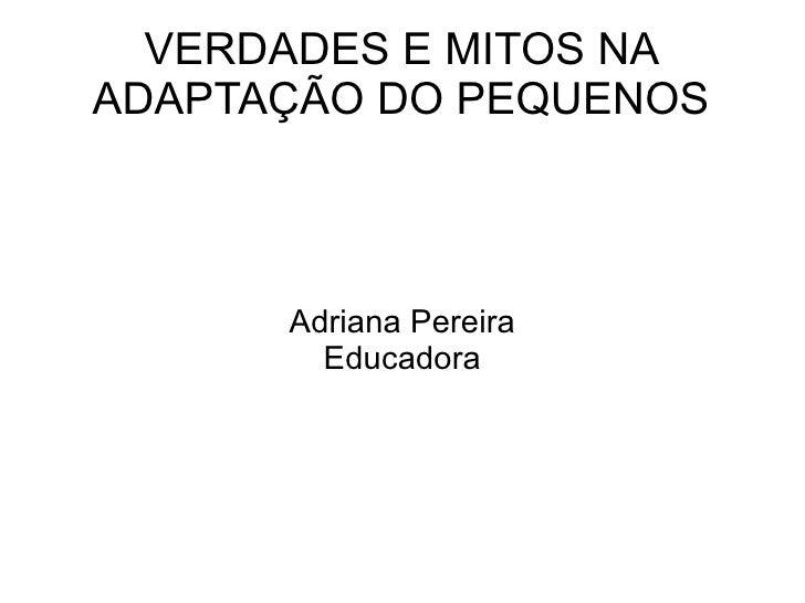 VERDADES E MITOS NA ADAPTAÇÃO DO PEQUENOS Adriana Pereira Educadora