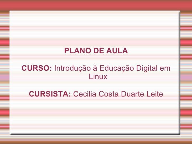 PLANO DE AULA CURSO:  Introdução à Educação Digital em Linux CURSISTA:  Cecilia Costa Duarte Leite
