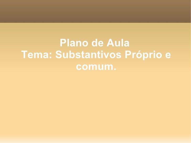 Plano de Aula  Tema: Substantivos Próprio e comum.