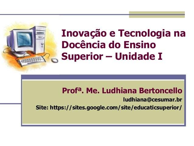 Inovação e Tecnologia na Docência do Ensino Superior – Unidade I Profª. Me. Ludhiana Bertoncello ludhiana@cesumar.br Site:...