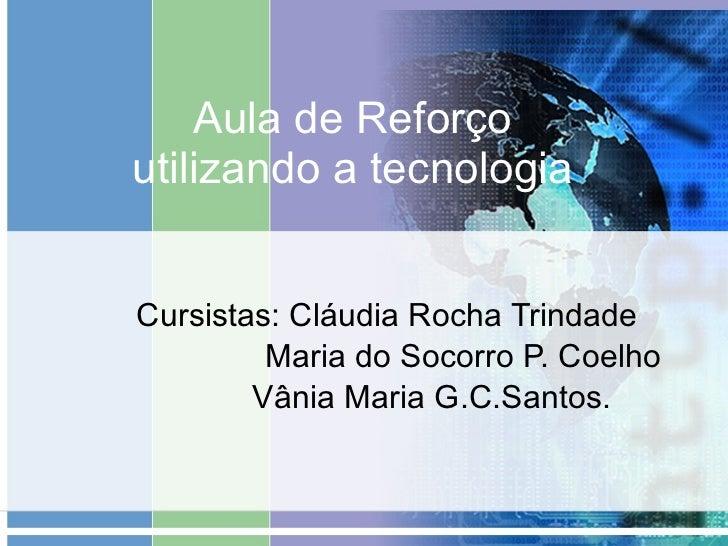 Aula de Reforço utilizando a tecnologia Cursistas: Cláudia Rocha Trindade Maria do Socorro P. Coelho Vânia Maria G.C.Santos.