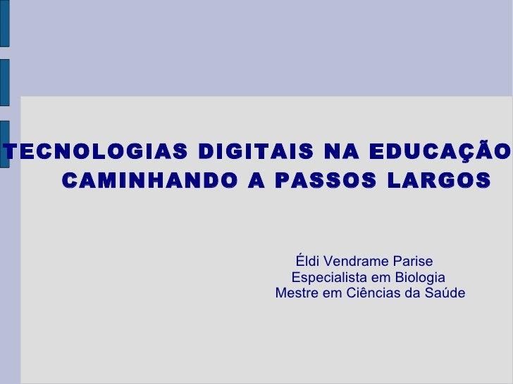 TECNOLOGIAS DIGITAIS NA EDUCAÇÃO:  CAMINHANDO A PASSOS LARGOS Éldi Vendrame Parise Especialista em Biologia Mestre em Ciên...