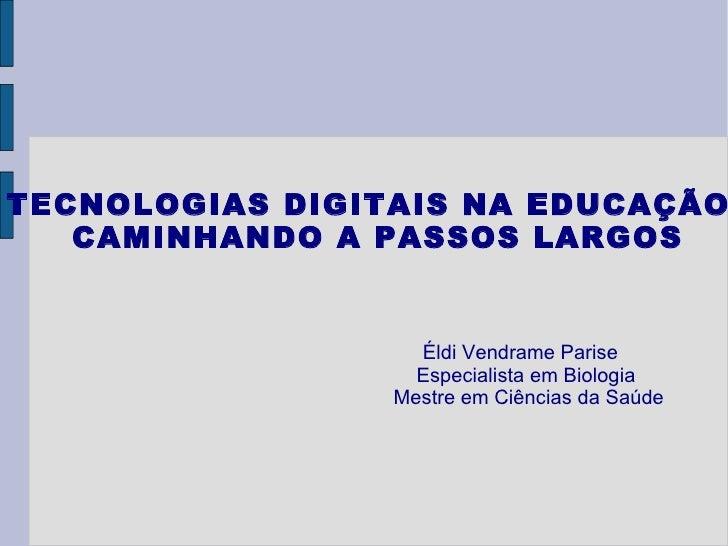 TECNOLOGIAS DIGITAIS NA EDUCAÇÃO: CAMINHANDO A PASSOS LARGOS Éldi Vendrame Parise Especialista em Biologia Mestre em Ciênc...