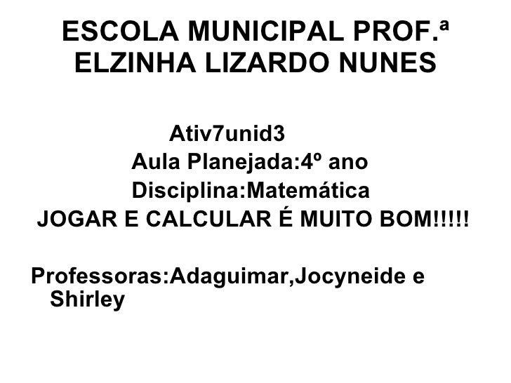 ESCOLA MUNICIPAL PROF.ª ELZINHA LIZARDO NUNES <ul><li>Ativ7unid3 </li></ul><ul><li>Aula Planejada:4º ano  </li></ul><ul><l...