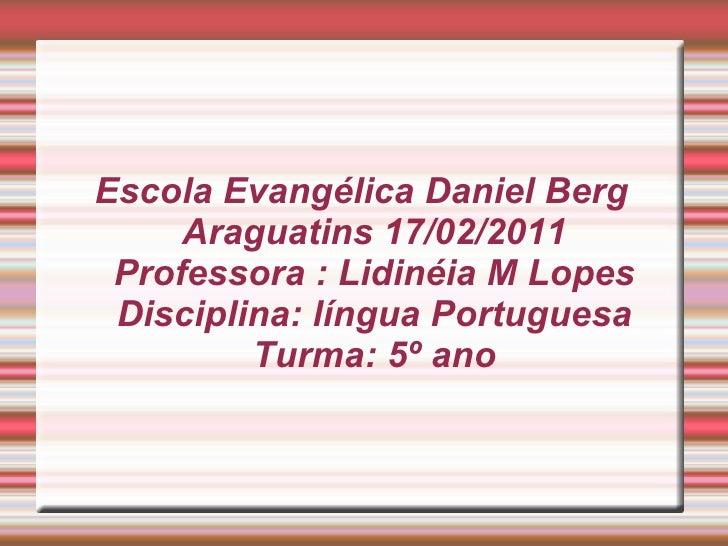 Escola Evangélica Daniel Berg Araguatins 17/02/2011 Professora : Lidinéia M Lopes Disciplina: língua Portuguesa Turma: 5º ...