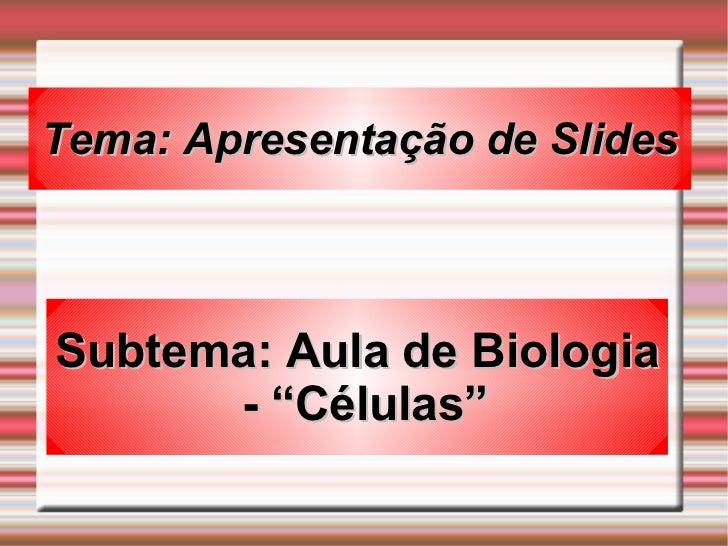 """Tema: Apresentação de Slides Subtema: Aula de Biologia - """"Células"""""""