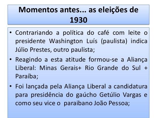 Momentos antes... as eleições de 1930 • Em campanha Getúlio Vargas defendeu: Voto secreto; Incentivo a industria naciona...