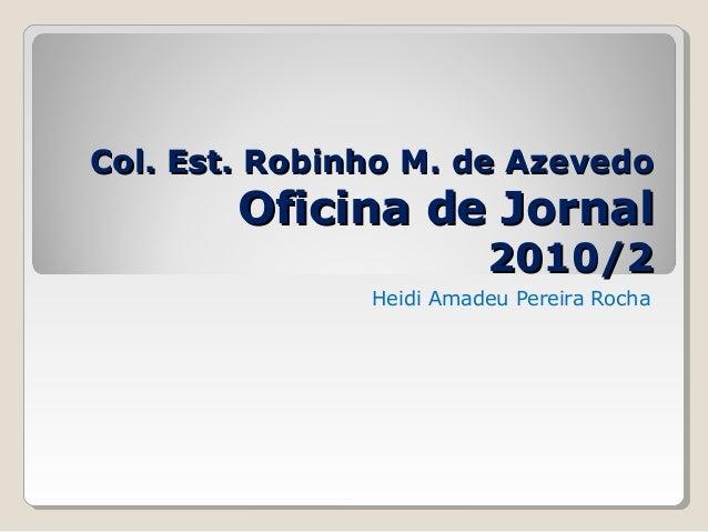 Col. Est. Robinho M. de AzevedoCol. Est. Robinho M. de Azevedo Oficina de JornalOficina de Jornal 2010/22010/2 Heidi Amade...
