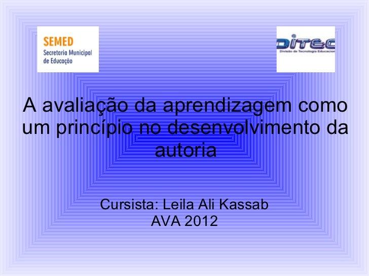 A avaliação da aprendizagem comoum princípio no desenvolvimento da              autoria        Cursista: Leila Ali Kassab ...