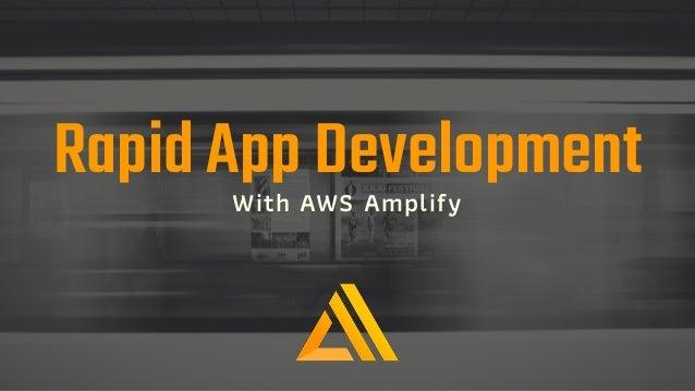 Rapid App DevelopmentWith AWS Amplify
