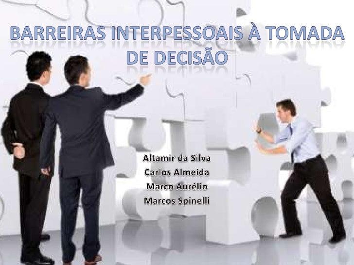 Barreiras Interpessoais à Tomada de Decisão<br />Altamir da Silva<br />Carlos Almeida<br />Marco Aurélio<br />Marcos Spine...