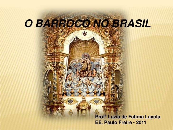 O BARROCO NO BRASIL<br />Profª Luzia de FatimaLayola<br />EE. Paulo Freire - 2011<br />