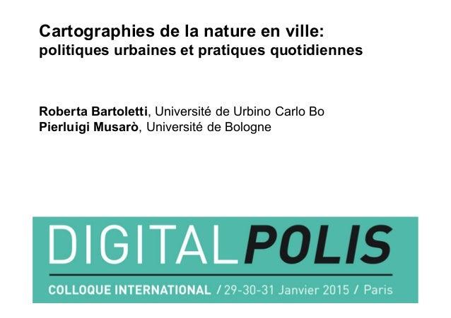 Cartographies de la nature en ville: politiques urbaines et pratiques quotidiennes Roberta Bartoletti, Université de Urbin...