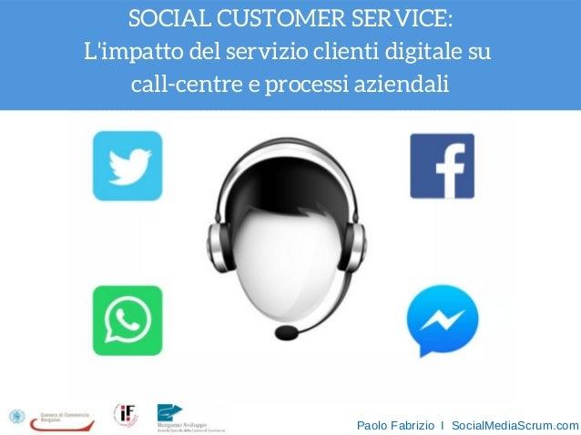 SOCIAL CUSTOMER SERVICE: L'impatto del servizio clienti digitale su call-centre e processi aziendali PaoloFabrizioISo...