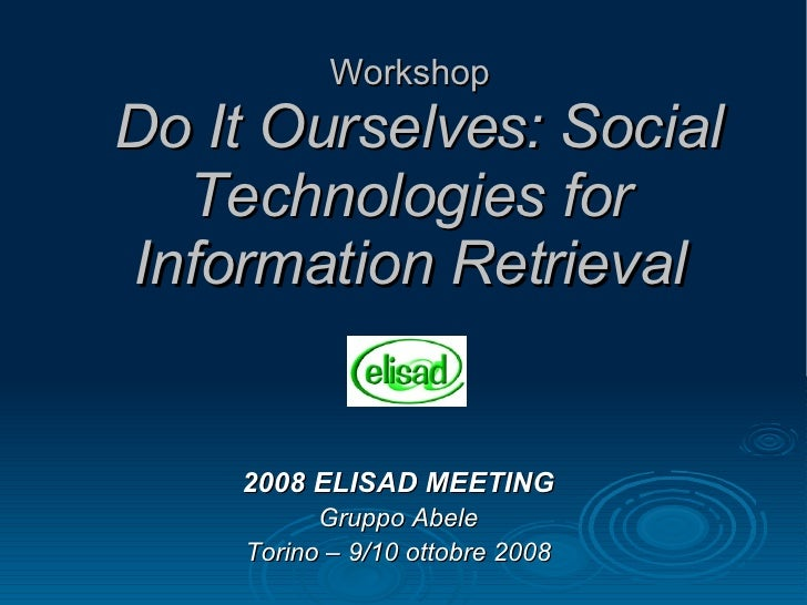 Workshop   Do It Ourselves: Social Technologies for Information Retrieval 2008 ELISAD MEETING Gruppo Abele Torino – 9/10 o...