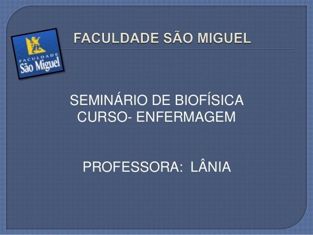 SEMINÁRIO DE BIOFÍSICA CURSO- ENFERMAGEM PROFESSORA: LÂNIA