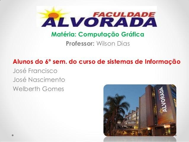 Matéria: Computação Gráfica Professor: Wilson Dias Alunos do 6º sem. do curso de sistemas de Informação José Francisco Jos...