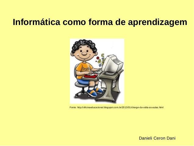 Informática como forma de aprendizagem  Fonte: http://oficinaeducacional.blogspot.com.br/2013/01/charge-da-volta-as-aulas....