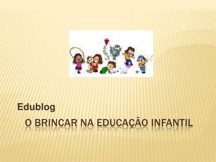 O brincar na educação infantil<br />Edublog<br />