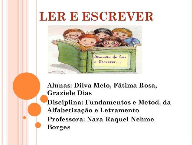 LER E ESCREVER Alunas: Dilva Melo, Fátima Rosa, Graziele Dias Disciplina: Fundamentos e Metod. da Alfabetização e Letramen...