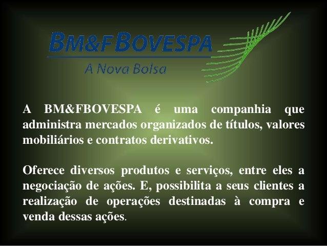 A BM&FBOVESPA é uma companhia que administra mercados organizados de títulos, valores mobiliários e contratos derivativos....
