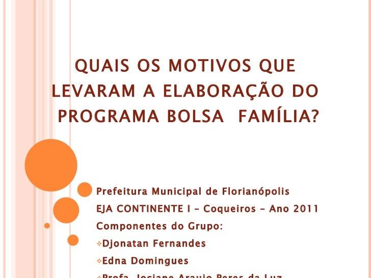 QUAIS OS MOTIVOS QUE LEVARAM A ELABORAÇÃO DO  PROGRAMA BOLSA  FAMÍLIA? <ul><li>Prefeitura Municipal de Florianópolis </li>...