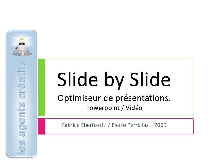 Slide by SlideOptimiseur de présentations.Powerpoint / Vidéo<br />Fabrice Eberhardt  / Pierre Perrollaz – 2009<br />