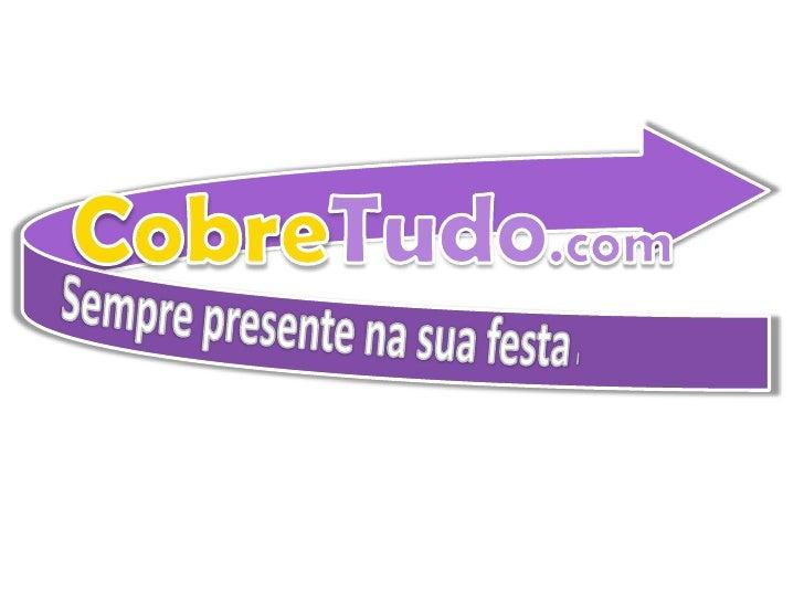 CobreTudo.com<br />Sempre presente na sua festa.<br />