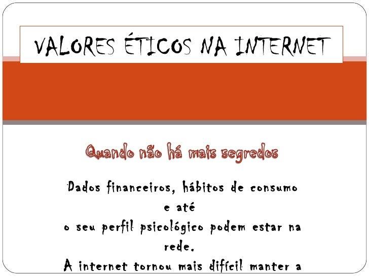 VALORES ÉTICOS NA INTERNET   Dados financeiros, hábitos de consumo                   e até  o seu perfil psicológico podem...