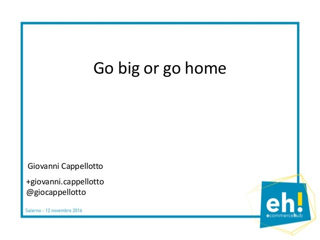 Go big or go home +giovanni.cappellotto @giocappellotto Giovanni Cappellotto
