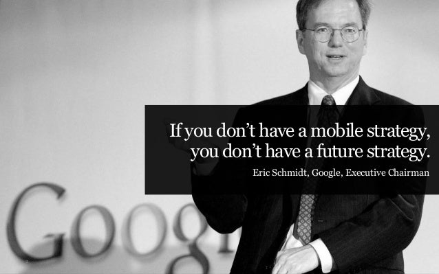If you don't have a mobile strategy,        you don't have a future strategy.               Eric Schmidt, Google, Executiv...