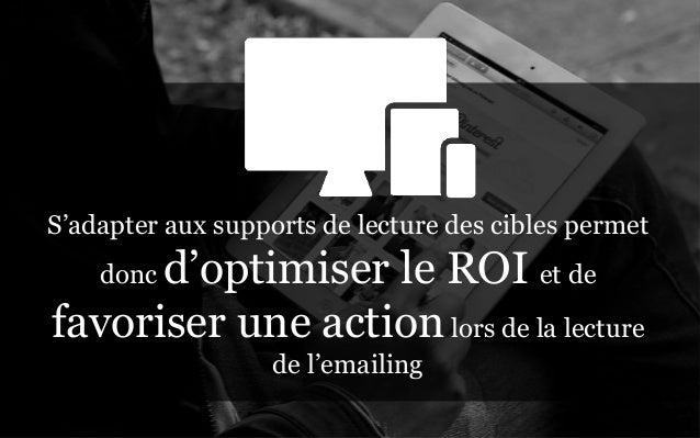 S'adapter aux supports de lecture des cibles permet      d'optimiser le ROI et de    doncfavoriser une action lors de la l...