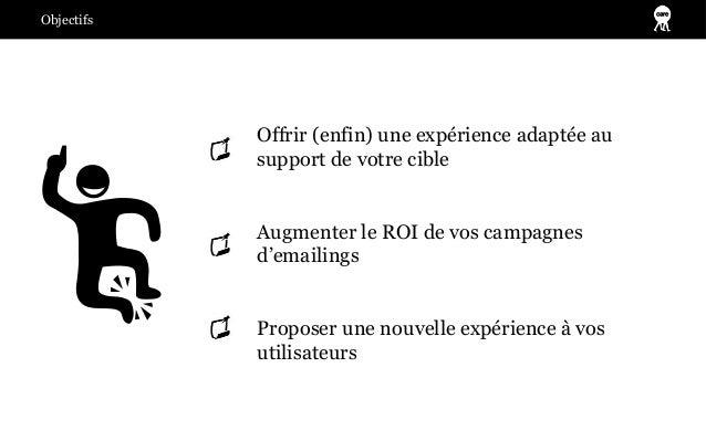 Objectifs            Offrir (enfin) une expérience adaptée au            support de votre cible            Augmenter le RO...