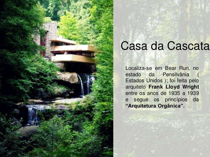 Casa da CascataLocaliza-se em Bear Run, noestado da Pensilvânia (Estados Unidos ); foi feita peloarquiteto Frank Lloyd Wri...