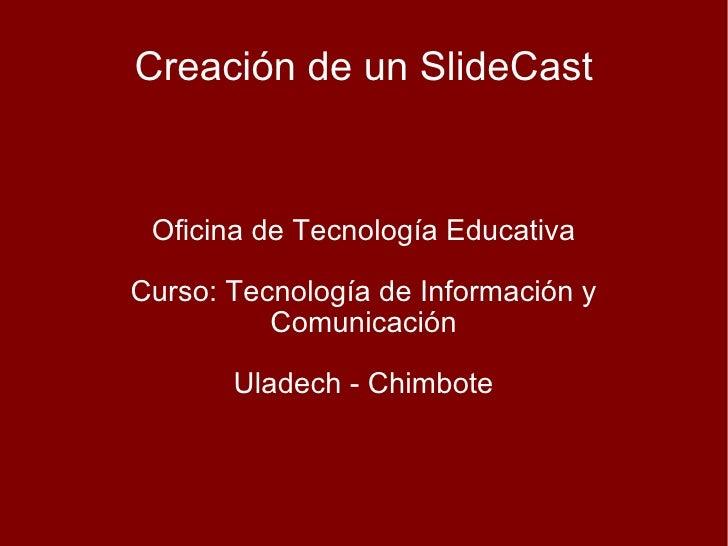 Creación de un SlideCast Oficina de Tecnología Educativa Curso: Tecnología de Información y Comunicación Uladech - Chimbote