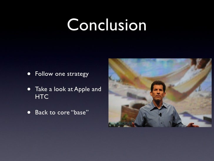 """Conclusion  •   Follow one strategy  •   Take a look at Apple and     HTC  •   Back to core """"base"""""""