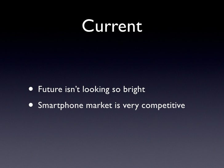 Current   • Future isn't looking so bright • Smartphone market is very competitive