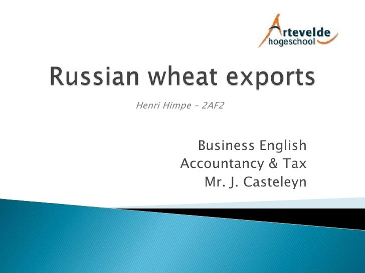 Russian wheat exports<br />Henri Himpe – 2AF2<br />Business English<br /> Accountancy & Tax<br />Mr. J. Casteleyn<br />
