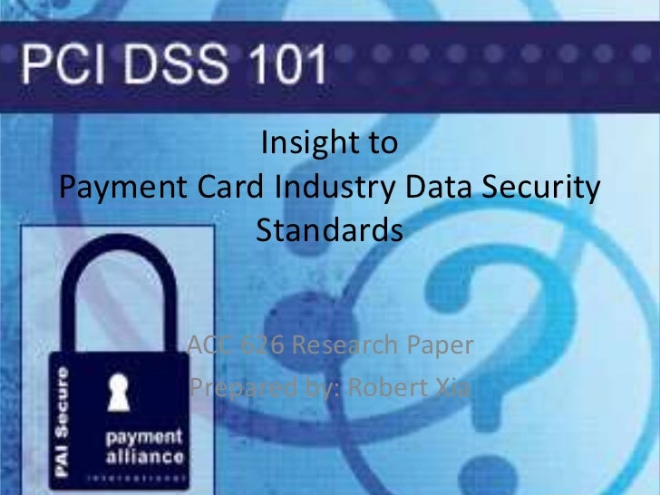 Insight to Payment Card Industry Data Security Standards <br />ACC 626 Research Paper<br />Prepared by: Robert Xia<br />