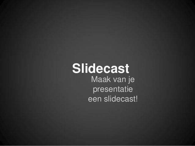 SlidecastMaak van jepresentatieeen slidecast!