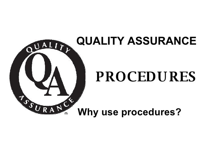QUALITY ASSURANCE PROCEDURES Why use procedures?