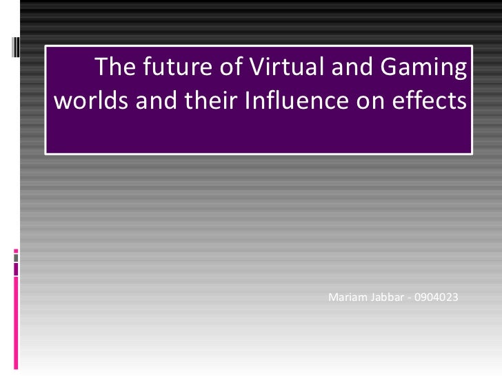 The future of Virtual and Gaming worlds and their Influence on effects Mariam Jabbar - 0904023