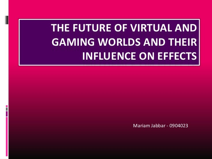 THE FUTURE OF VIRTUAL ANDGAMING WORLDS AND THEIR      INFLUENCE ON EFFECTS              Mariam Jabbar - 0904023