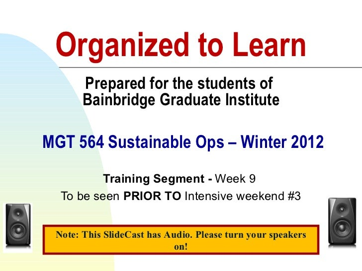 Organized to Learn Prepared for the students of  Bainbridge Graduate Institute  MGT 564 Sustainable Ops – Winter 2012 Trai...