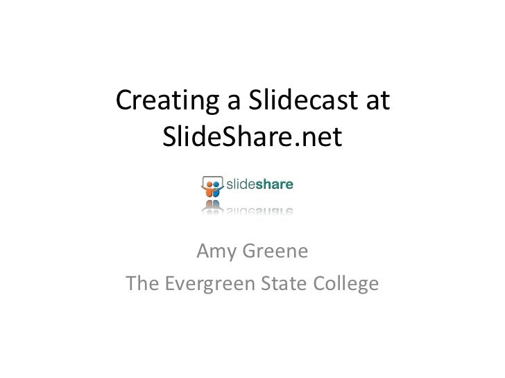 Creating a Slidecast at   SlideShare.net       Amy GreeneThe Evergreen State College