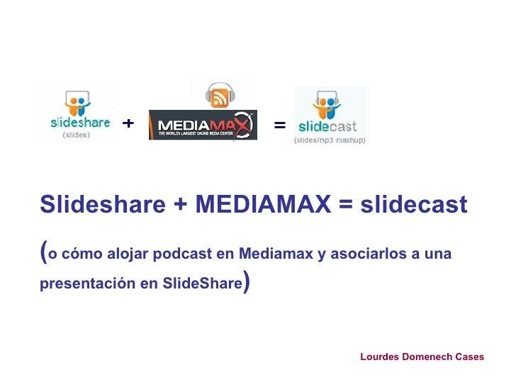 Slideshare + MEDIAMAX = slidecast ( o cómo alojar podcast en Mediamax y asociarlos a una presentación en SlideShare ) Lour...