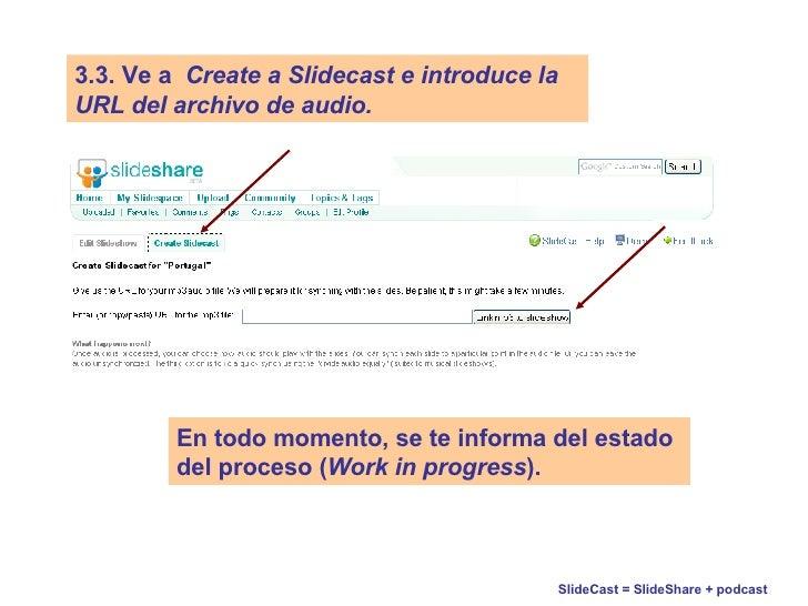 SlideCast = SlideShare + podcast   3.3.   Ve a   Create a Slidecast e introduce la URL del archivo de audio. En todo momen...