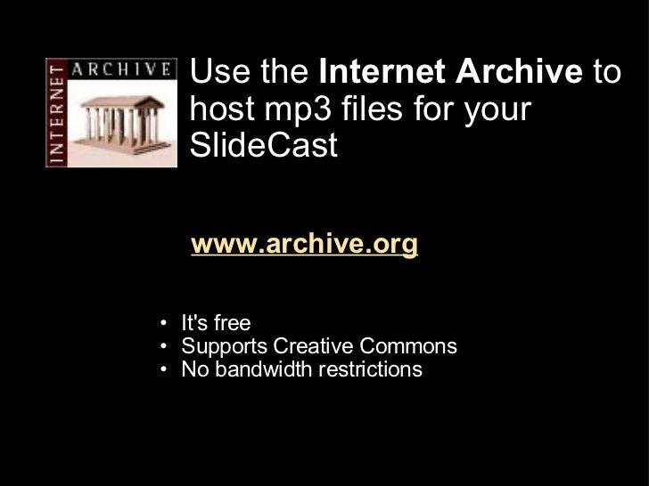 Use the  Internet Archive  to host mp3 files for your SlideCast www.archive.org <ul><ul><li>It's free </li></ul></ul><ul><...